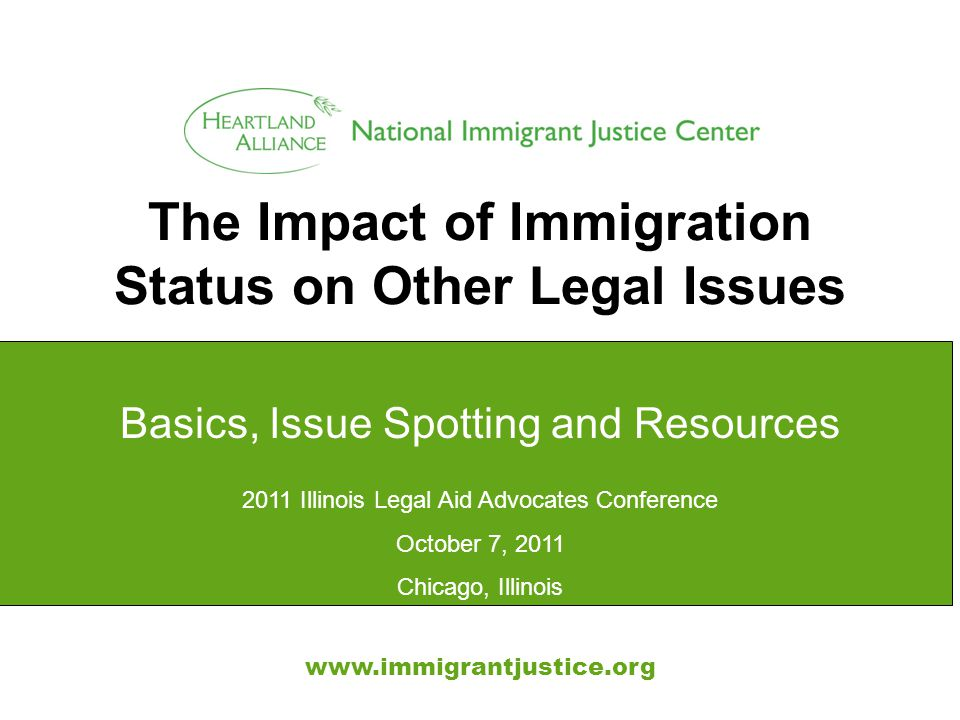 The Impact of Immigration Status on Other Legal Issues www.immigrantjustice.org Basics, Issue Spotting and Resources 2011 Illinois Legal Aid Advocates