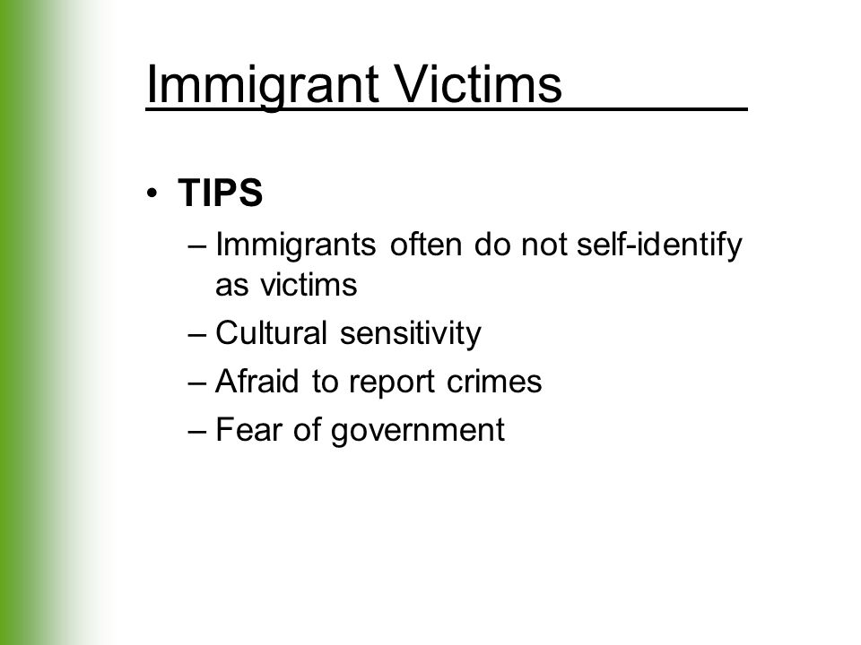 Immigrant Victims TIPS –Immigrants often do not self-identify as victims –Cultural sensitivity –Afraid to report crimes –Fear of government