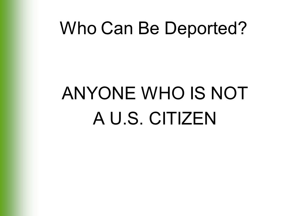 Who Can Be Deported? ANYONE WHO IS NOT A U.S. CITIZEN