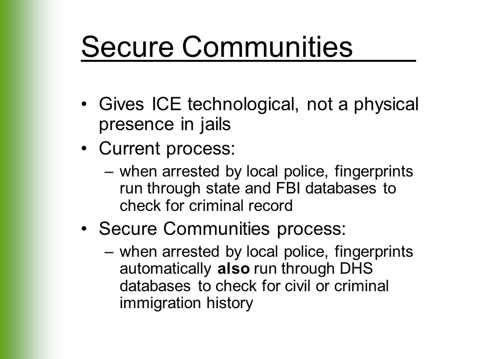 Secure Communities Gives ICE technological, not a physical presence in jails Current process: –when arrested by local police, fingerprints run through