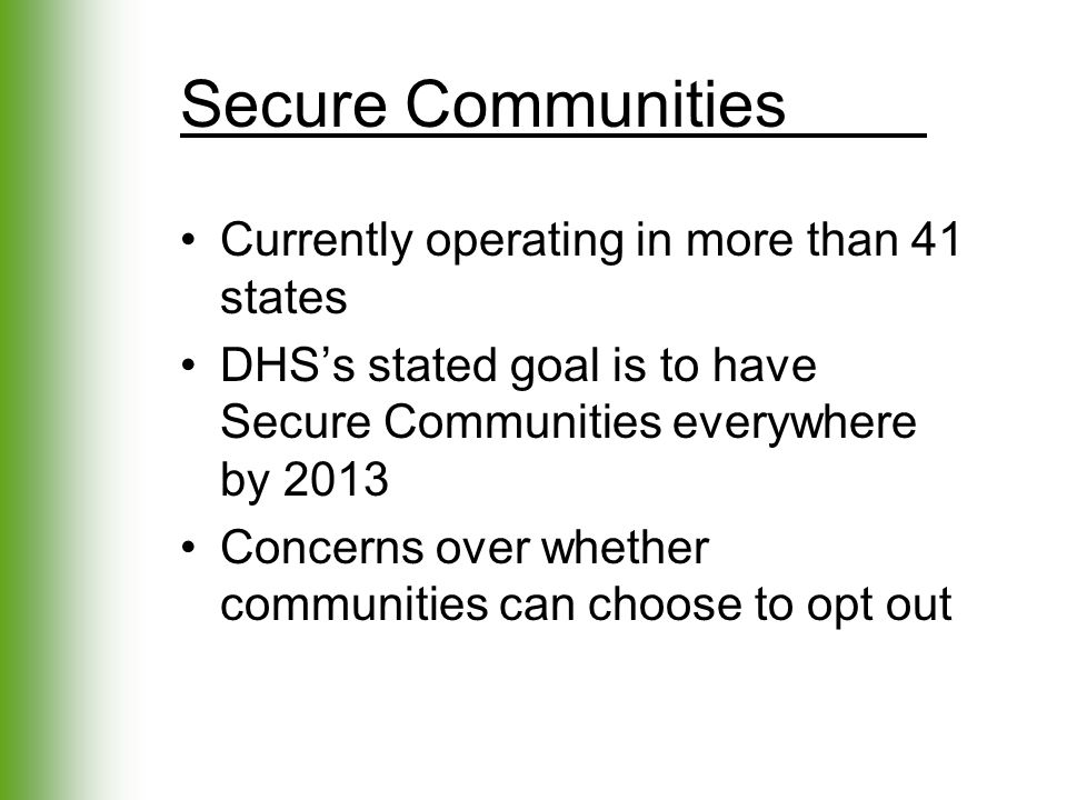 Secure Communities Currently operating in more than 41 states DHS's stated goal is to have Secure Communities everywhere by 2013 Concerns over whether