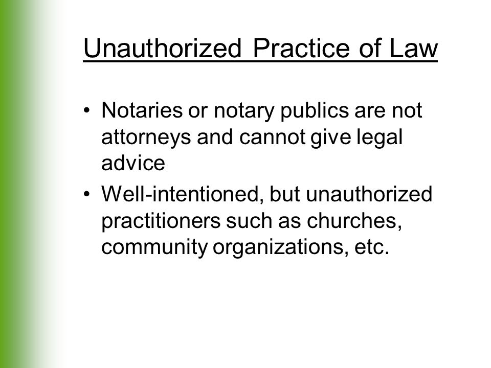Unauthorized Practice of Law Notaries or notary publics are not attorneys and cannot give legal advice Well-intentioned, but unauthorized practitioner