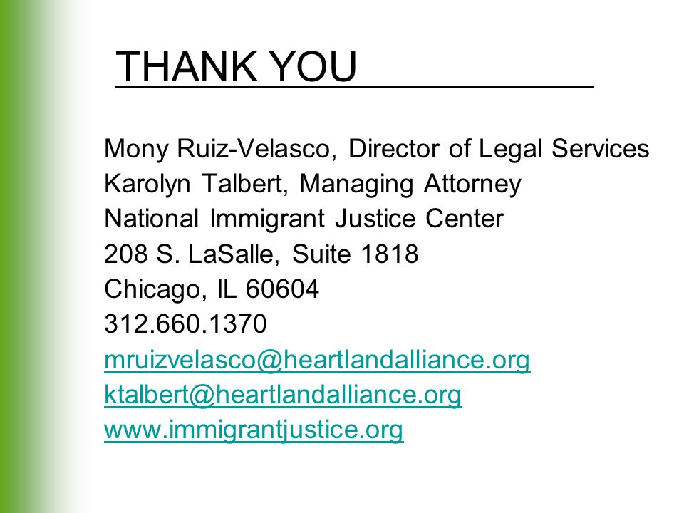 THANK YOU Mony Ruiz-Velasco, Director of Legal Services Karolyn Talbert, Managing Attorney National Immigrant Justice Center 208 S. LaSalle, Suite 181