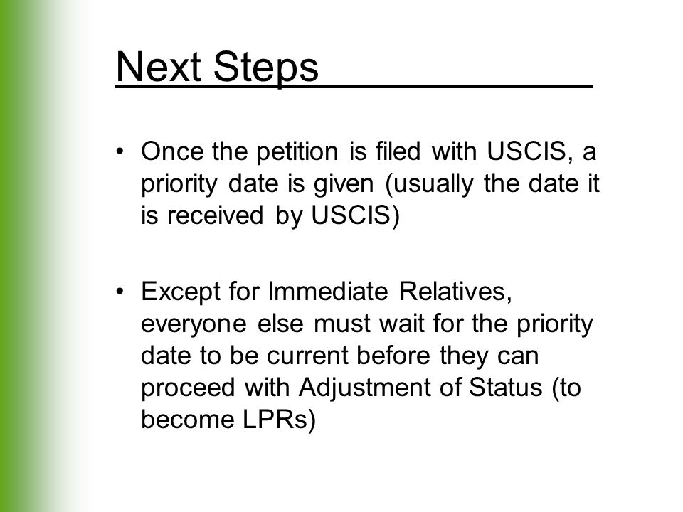 Next Steps Once the petition is filed with USCIS, a priority date is given (usually the date it is received by USCIS) Except for Immediate Relatives,