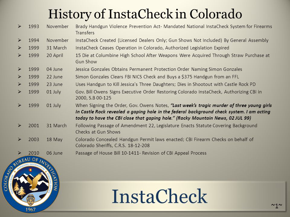 InstaCheck History of InstaCheck in Colorado  1993 NovemberBrady Handgun Violence Prevention Act- Mandated National InstaCheck System for Firearms Transfers  1994November InstaCheck Created (Licensed Dealers Only; Gun Shows Not Included) By General Assembly  1999 31 March InstaCheck Ceases Operation in Colorado, Authorized Legislation Expired  1999 20 April 15 Die at Columbine High School After Weapons Were Acquired Through Straw Purchase at Gun Show  1999 04 June Jessica Gonzales Obtains Permanent Protection Order Naming Simon Gonzales  1999 22 June Simon Gonzales Clears FBI NICS Check and Buys a $375 Handgun from an FFL  199923 June Uses Handgun to Kill Jessica s Three Daughters; Dies in Shootout with Castle Rock PD  1999 01 JulyGov.
