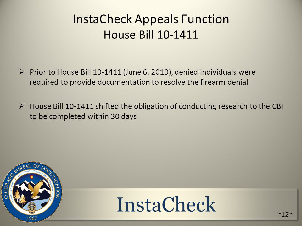 InstaCheck InstaCheck Appeals Function House Bill 10-1411  Prior to House Bill 10-1411 (June 6, 2010), denied individuals were required to provide documentation to resolve the firearm denial  House Bill 10-1411 shifted the obligation of conducting research to the CBI to be completed within 30 days ~12~