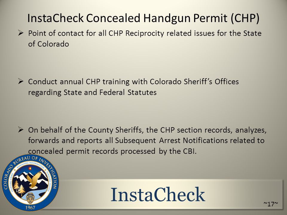 InstaCheck InstaCheck Concealed Handgun Permit (CHP)  Point of contact for all CHP Reciprocity related issues for the State of Colorado  Conduct annual CHP training with Colorado Sheriff's Offices regarding State and Federal Statutes  On behalf of the County Sheriffs, the CHP section records, analyzes, forwards and reports all Subsequent Arrest Notifications related to concealed permit records processed by the CBI.