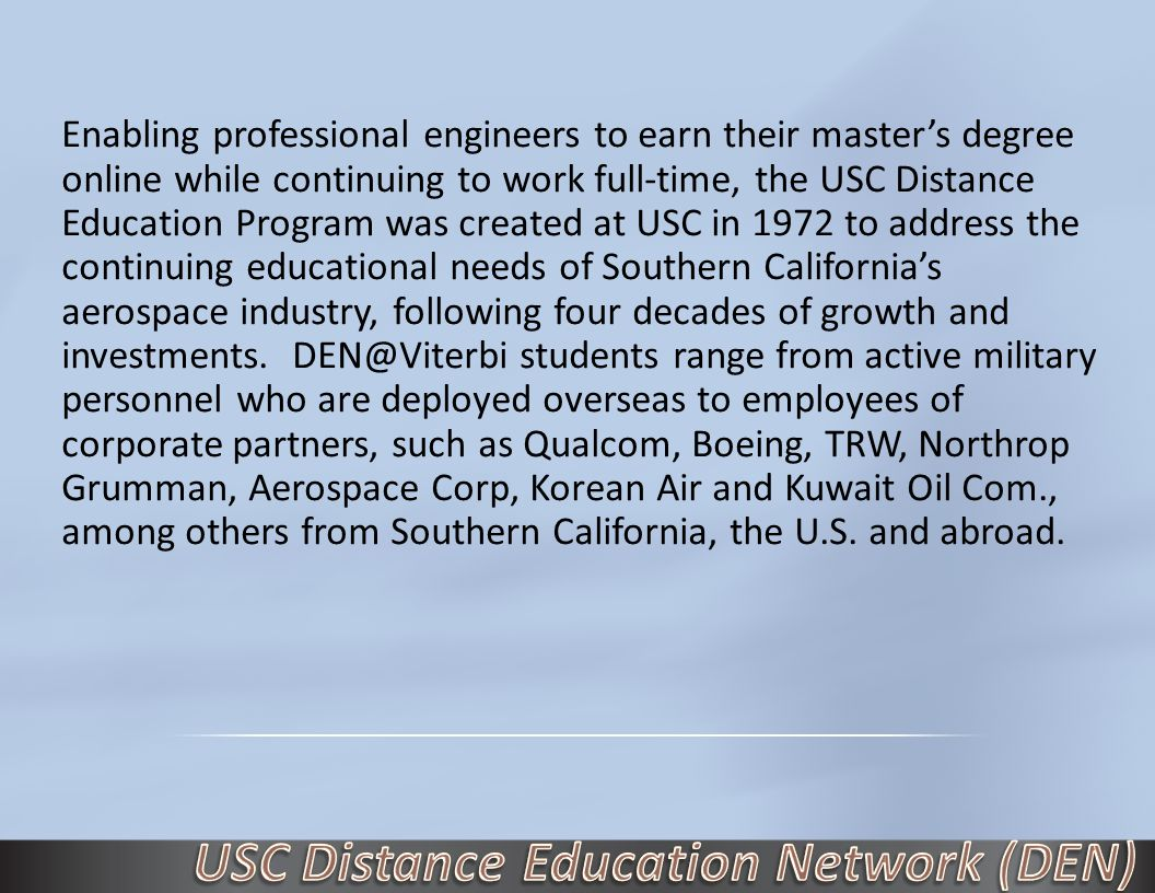 Enabling professional engineers to earn their master's degree online while continuing to work full-time, the USC Distance Education Program was created at USC in 1972 to address the continuing educational needs of Southern California's aerospace industry, following four decades of growth and investments.