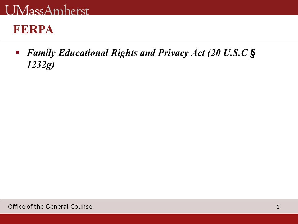 1 Office of the General Counsel FERPA  Family Educational Rights and Privacy Act (20 U.S.C § 1232g)