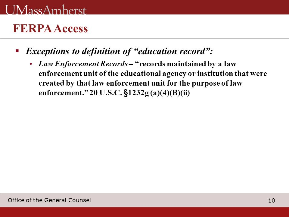 10 Office of the General Counsel FERPA Access  Exceptions to definition of education record : Law Enforcement Records – records maintained by a law enforcement unit of the educational agency or institution that were created by that law enforcement unit for the purpose of law enforcement. 20 U.S.C.