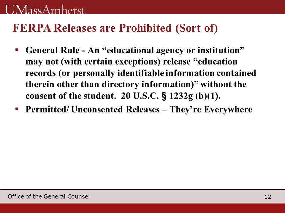 12 Office of the General Counsel FERPA Releases are Prohibited (Sort of)  General Rule - An educational agency or institution may not (with certain exceptions) release education records (or personally identifiable information contained therein other than directory information) without the consent of the student.