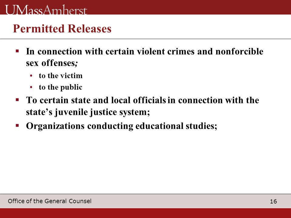 16 Office of the General Counsel Permitted Releases  In connection with certain violent crimes and nonforcible sex offenses; to the victim to the pub