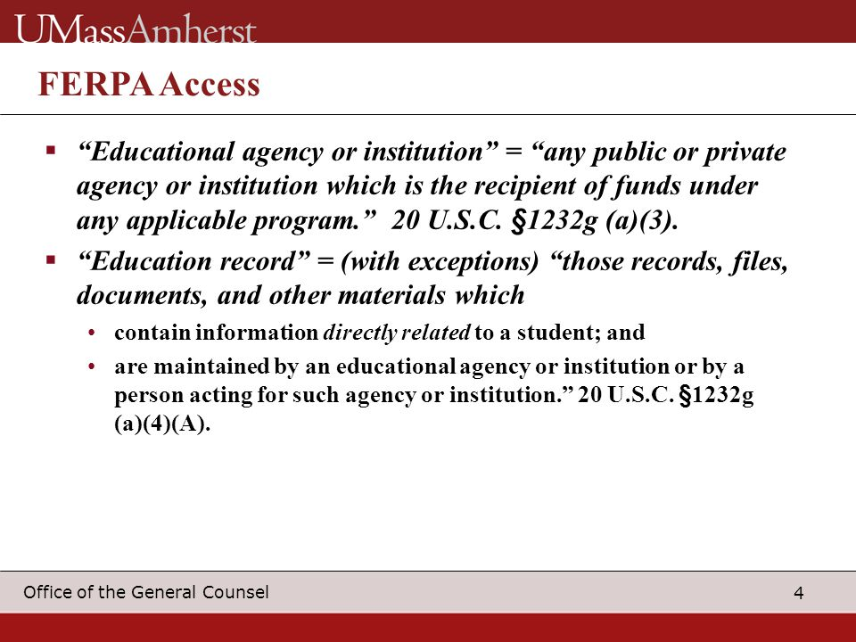 4 Office of the General Counsel FERPA Access  Educational agency or institution = any public or private agency or institution which is the recipient of funds under any applicable program. 20 U.S.C.