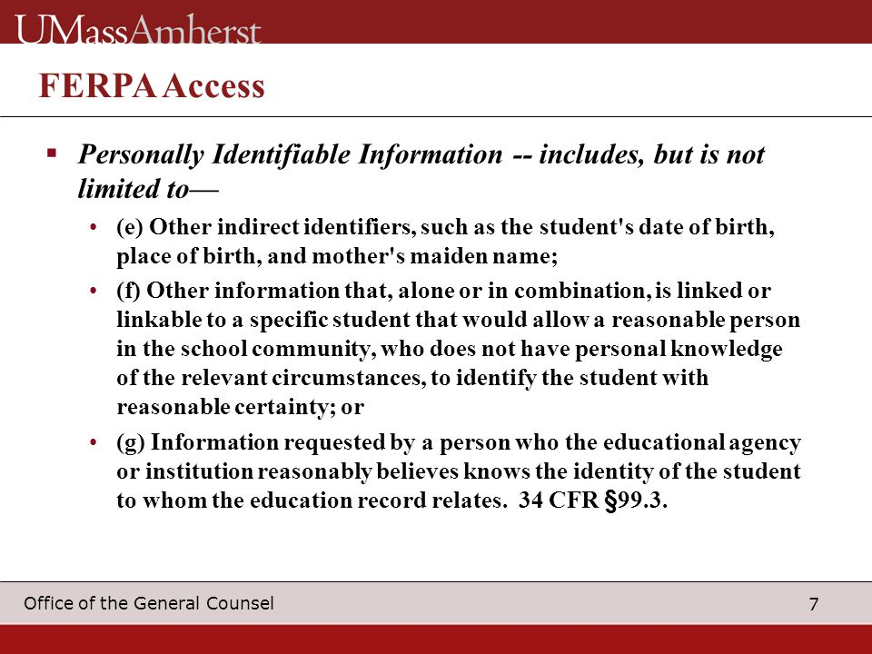 7 Office of the General Counsel FERPA Access  Personally Identifiable Information -- includes, but is not limited to— (e) Other indirect identifiers, such as the student s date of birth, place of birth, and mother s maiden name; (f) Other information that, alone or in combination, is linked or linkable to a specific student that would allow a reasonable person in the school community, who does not have personal knowledge of the relevant circumstances, to identify the student with reasonable certainty; or (g) Information requested by a person who the educational agency or institution reasonably believes knows the identity of the student to whom the education record relates.