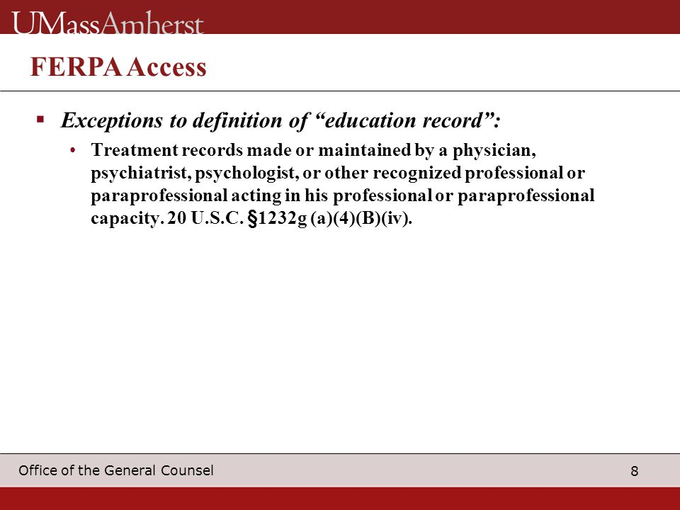 8 Office of the General Counsel FERPA Access  Exceptions to definition of education record : Treatment records made or maintained by a physician, psychiatrist, psychologist, or other recognized professional or paraprofessional acting in his professional or paraprofessional capacity.