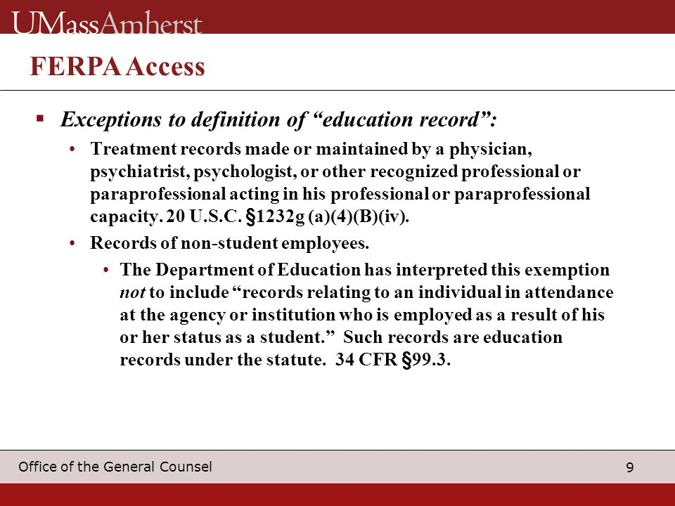 9 Office of the General Counsel FERPA Access  Exceptions to definition of education record : Treatment records made or maintained by a physician, psychiatrist, psychologist, or other recognized professional or paraprofessional acting in his professional or paraprofessional capacity.