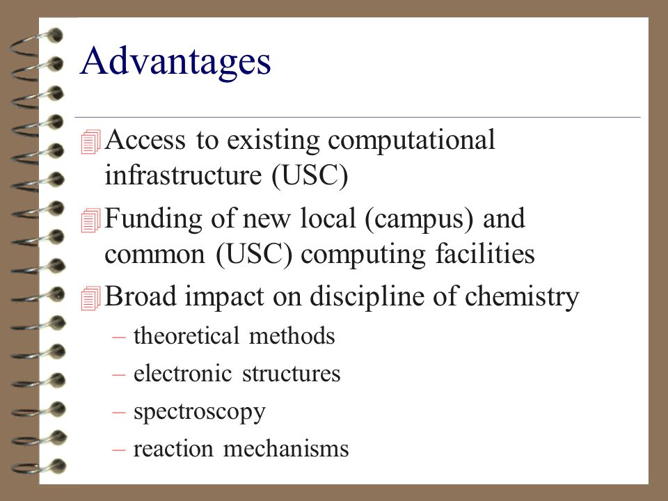 Advantages 4 Access to existing computational infrastructure (USC) 4 Funding of new local (campus) and common (USC) computing facilities 4 Broad impact on discipline of chemistry –theoretical methods –electronic structures –spectroscopy –reaction mechanisms