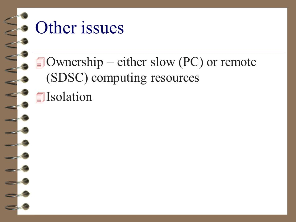 Other issues 4 Ownership – either slow (PC) or remote (SDSC) computing resources 4 Isolation