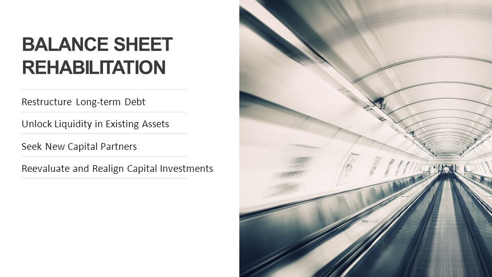 BALANCE SHEET REHABILITATION Restructure Long-term Debt Unlock Liquidity in Existing Assets Seek New Capital Partners Reevaluate and Realign Capital Investments