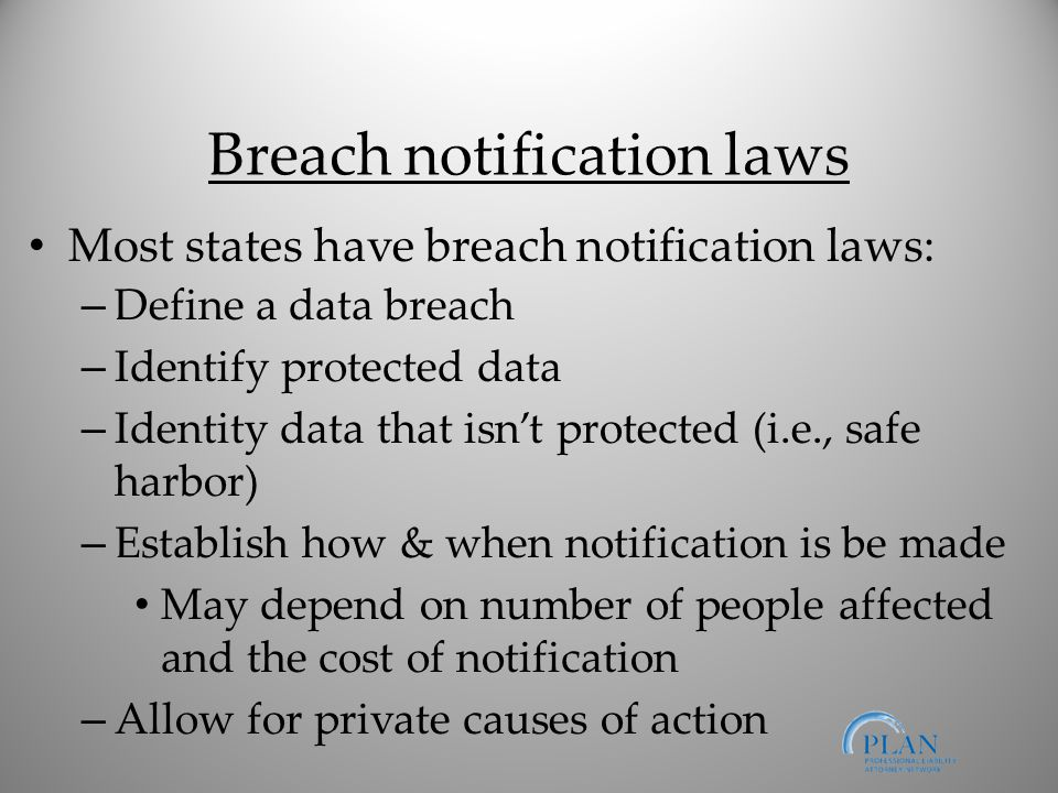 Breach notification laws Most states have breach notification laws: – Define a data breach – Identify protected data – Identity data that isn't protected (i.e., safe harbor) – Establish how & when notification is be made May depend on number of people affected and the cost of notification – Allow for private causes of action