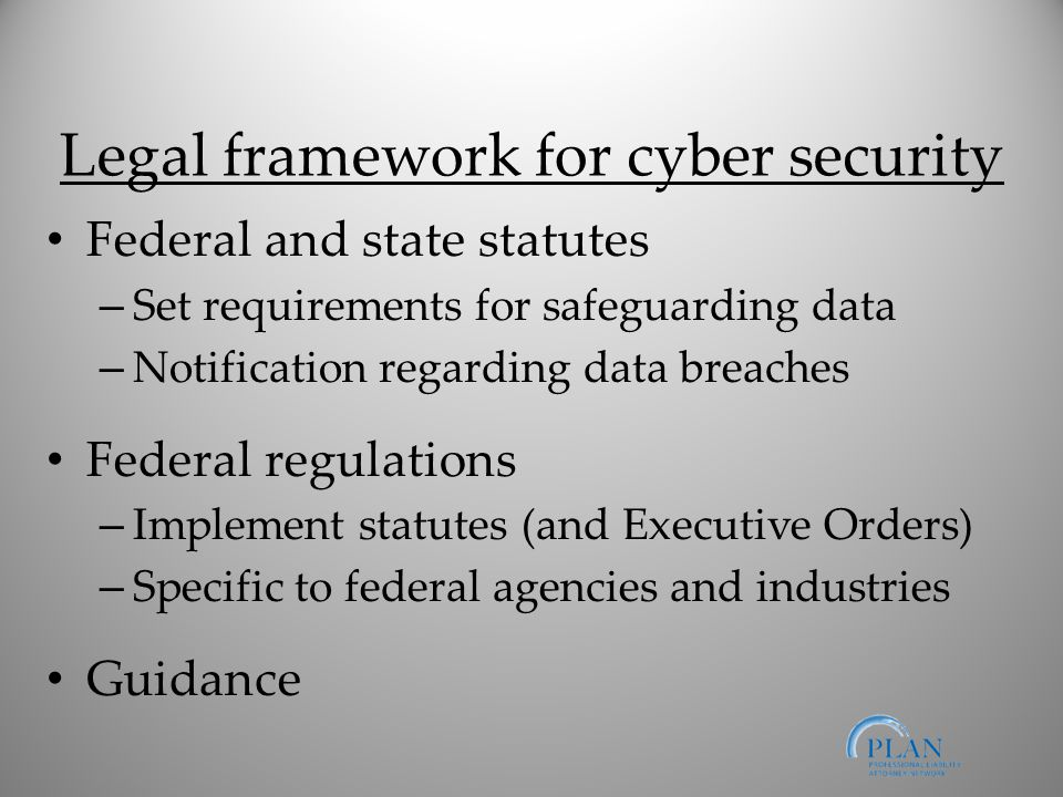 Legal framework for cyber security Federal and state statutes – Set requirements for safeguarding data – Notification regarding data breaches Federal regulations – Implement statutes (and Executive Orders) – Specific to federal agencies and industries Guidance