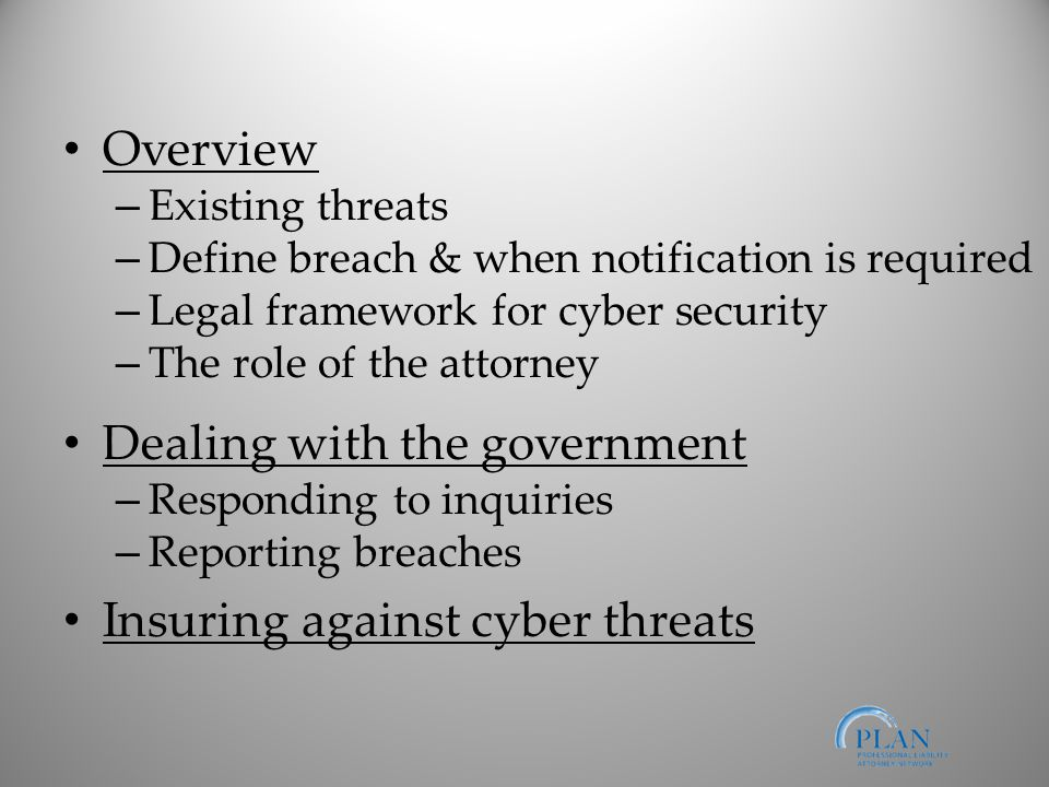 Overview – Existing threats – Define breach & when notification is required – Legal framework for cyber security – The role of the attorney Dealing with the government – Responding to inquiries – Reporting breaches Insuring against cyber threats