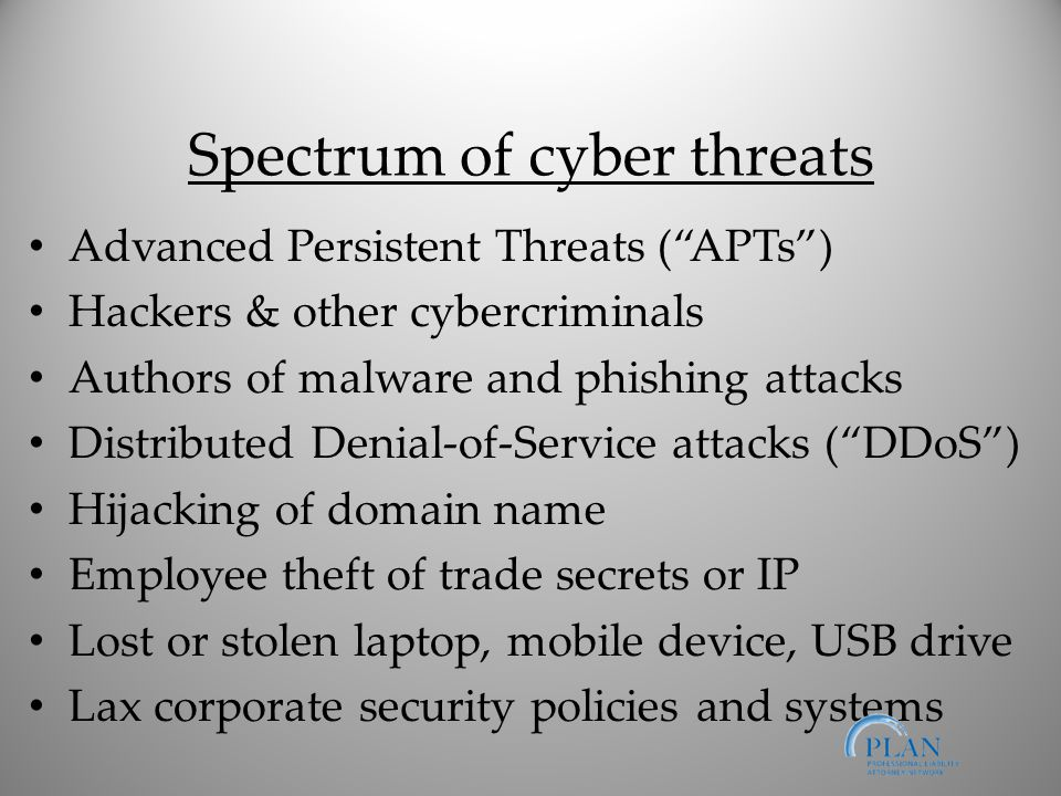 Spectrum of cyber threats Advanced Persistent Threats ( APTs ) Hackers & other cybercriminals Authors of malware and phishing attacks Distributed Denial-of-Service attacks ( DDoS ) Hijacking of domain name Employee theft of trade secrets or IP Lost or stolen laptop, mobile device, USB drive Lax corporate security policies and systems
