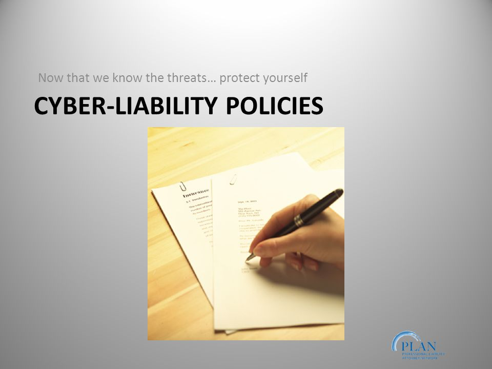 CYBER-LIABILITY POLICIES Now that we know the threats… protect yourself