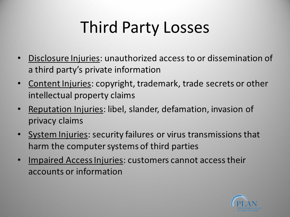 Third Party Losses Disclosure Injuries: unauthorized access to or dissemination of a third party's private information Content Injuries: copyright, trademark, trade secrets or other intellectual property claims Reputation Injuries: libel, slander, defamation, invasion of privacy claims System Injuries: security failures or virus transmissions that harm the computer systems of third parties Impaired Access Injuries: customers cannot access their accounts or information