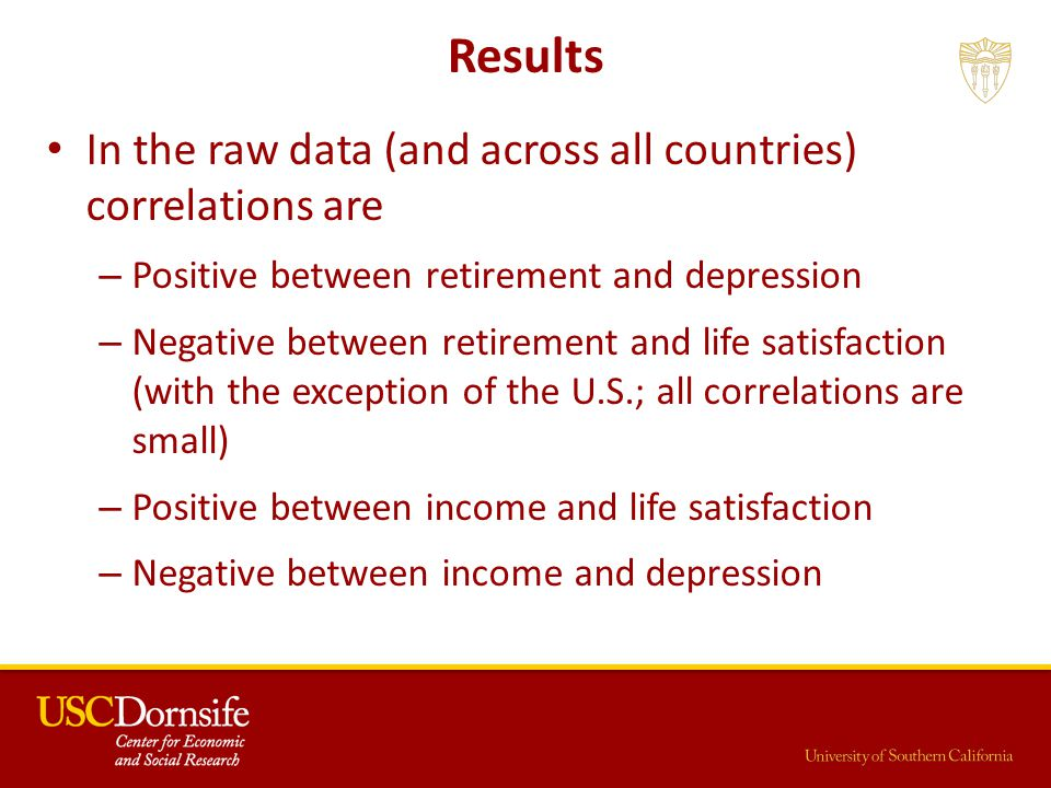 Results In the raw data (and across all countries) correlations are – Positive between retirement and depression – Negative between retirement and life satisfaction (with the exception of the U.S.; all correlations are small) – Positive between income and life satisfaction – Negative between income and depression