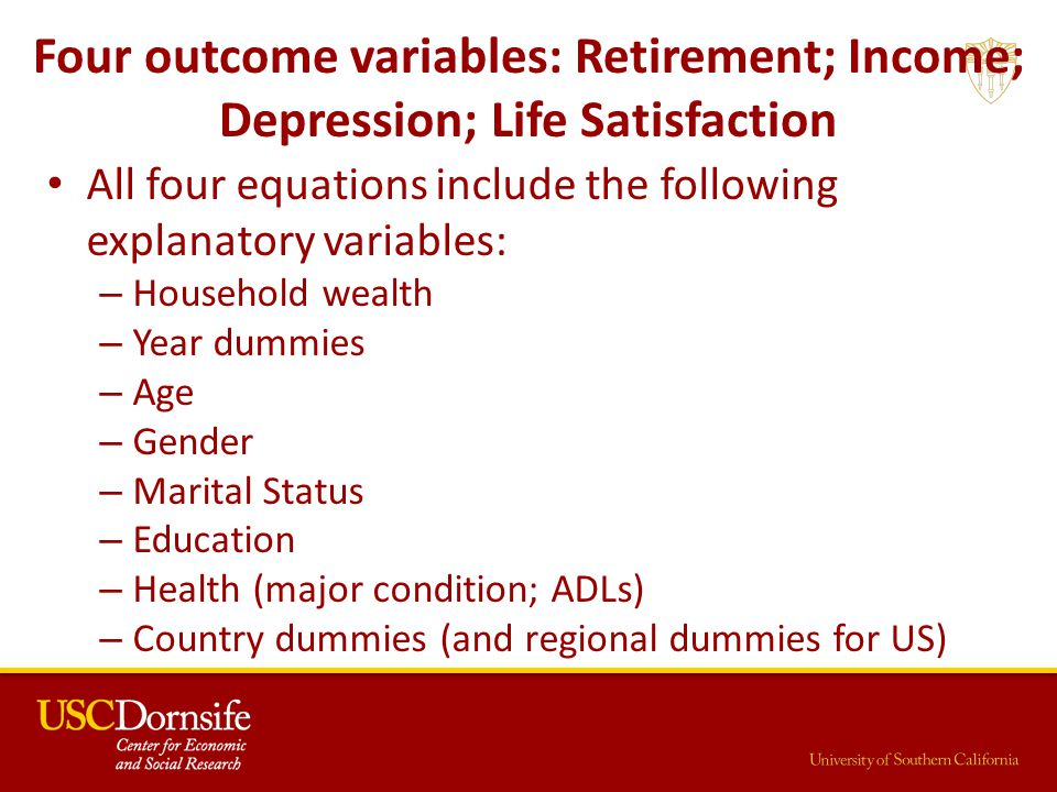 Four outcome variables: Retirement; Income; Depression; Life Satisfaction All four equations include the following explanatory variables: – Household wealth – Year dummies – Age – Gender – Marital Status – Education – Health (major condition; ADLs) – Country dummies (and regional dummies for US)