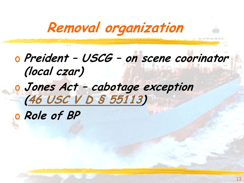 Removal organization oPreident – USCG – on scene coorinator (local czar) oJones Act – cabotage exception (46 USC V D § 55113)46 USC V D § 55113 oRole