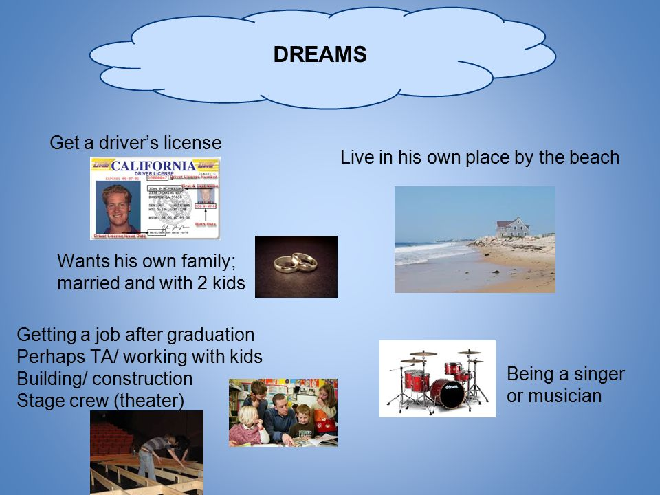 DREAMS Getting a job after graduation Perhaps TA/ working with kids Building/ construction Stage crew (theater) Live in his own place by the beach Wants his own family; married and with 2 kids Being a singer or musician Get a driver's license