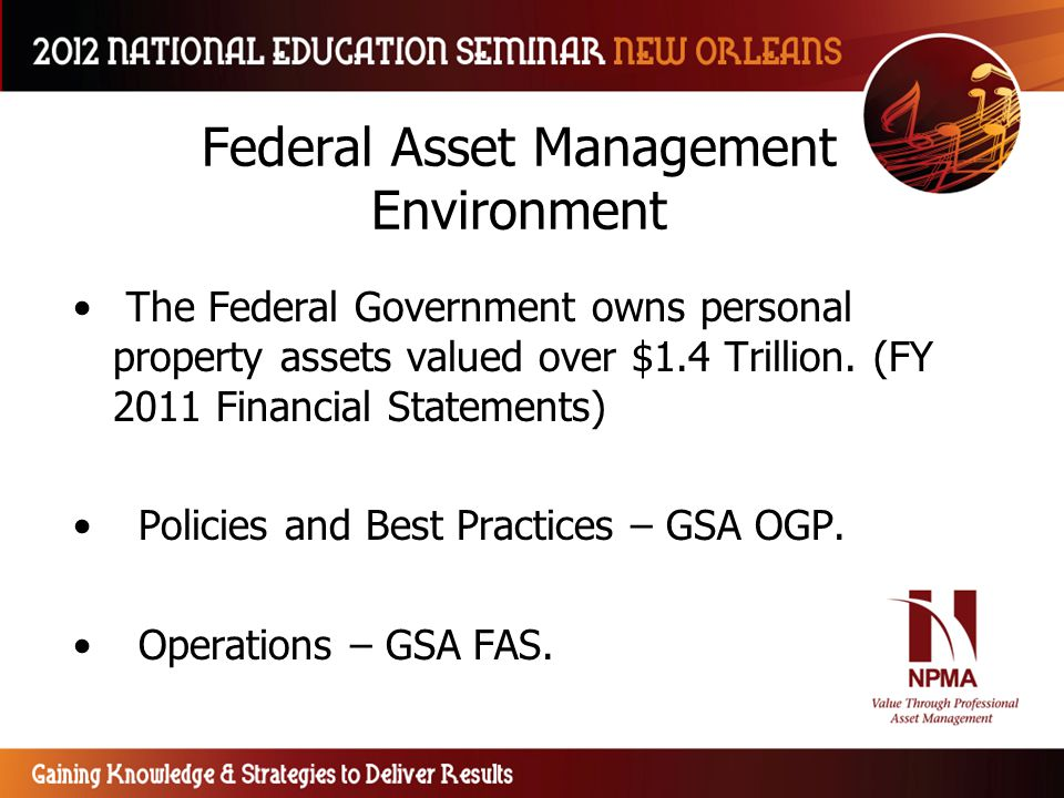 Federal Asset Management Environment The Federal Government owns personal property assets valued over $1.4 Trillion. (FY 2011 Financial Statements) Po