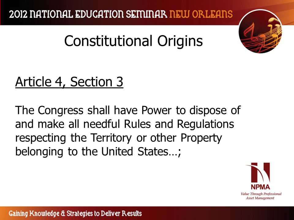 Constitutional Origins Article 4, Section 3 The Congress shall have Power to dispose of and make all needful Rules and Regulations respecting the Terr