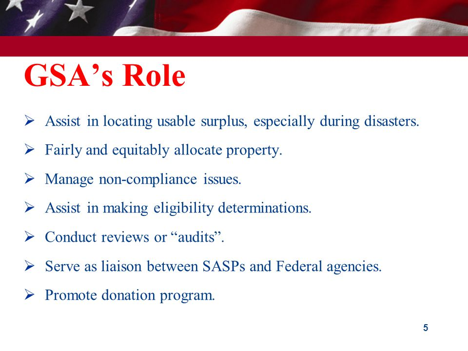 GSA's Role  Assist in locating usable surplus, especially during disasters.  Fairly and equitably allocate property.  Manage non-compliance issues.