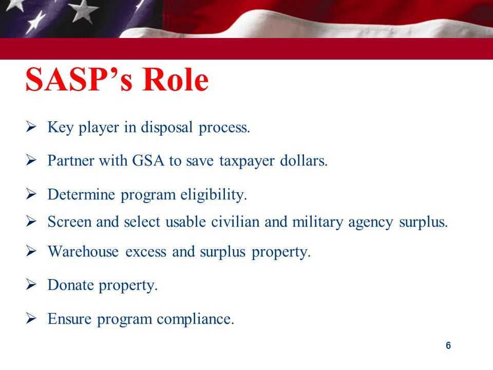 SASP's Role  Key player in disposal process.  Partner with GSA to save taxpayer dollars.  Determine program eligibility.  Screen and select usable