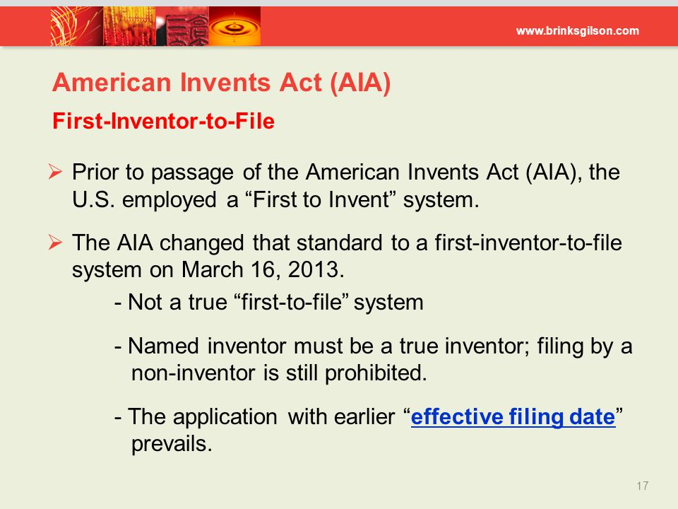 """www.brinksgilson.com American Invents Act (AIA) First-Inventor-to-File  Prior to passage of the American Invents Act (AIA), the U.S. employed a """"Firs"""
