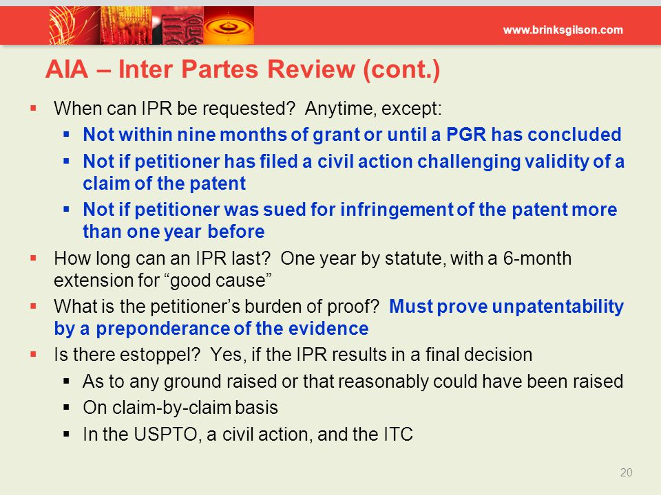www.brinksgilson.com 20  When can IPR be requested? Anytime, except:  Not within nine months of grant or until a PGR has concluded  Not if petition