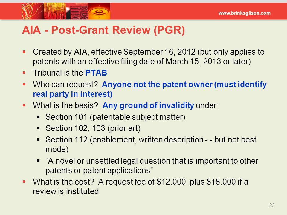 www.brinksgilson.com AIA - Post-Grant Review (PGR) 23  Created by AIA, effective September 16, 2012 (but only applies to patents with an effective fi
