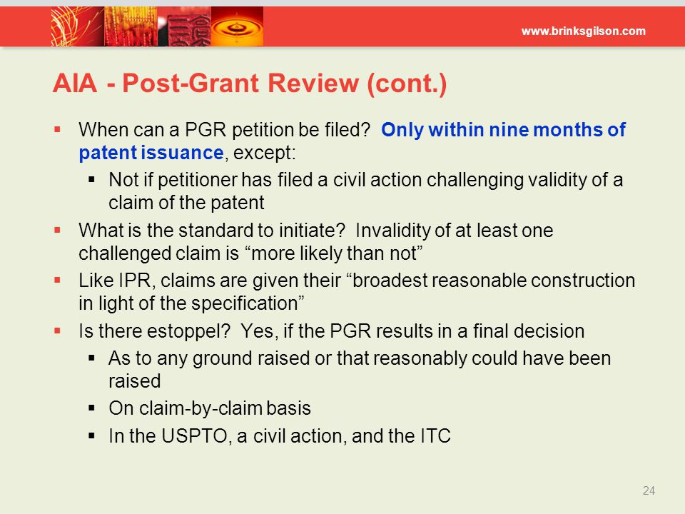 www.brinksgilson.com AIA - Post-Grant Review (cont.) 24  When can a PGR petition be filed? Only within nine months of patent issuance, except:  Not