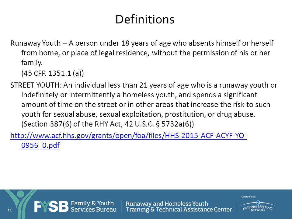 Definitions Runaway Youth – A person under 18 years of age who absents himself or herself from home, or place of legal residence, without the permissi