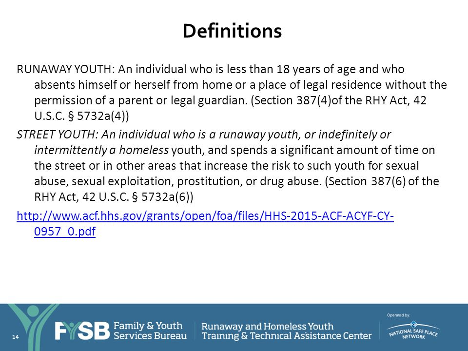 Definitions RUNAWAY YOUTH: An individual who is less than 18 years of age and who absents himself or herself from home or a place of legal residence w