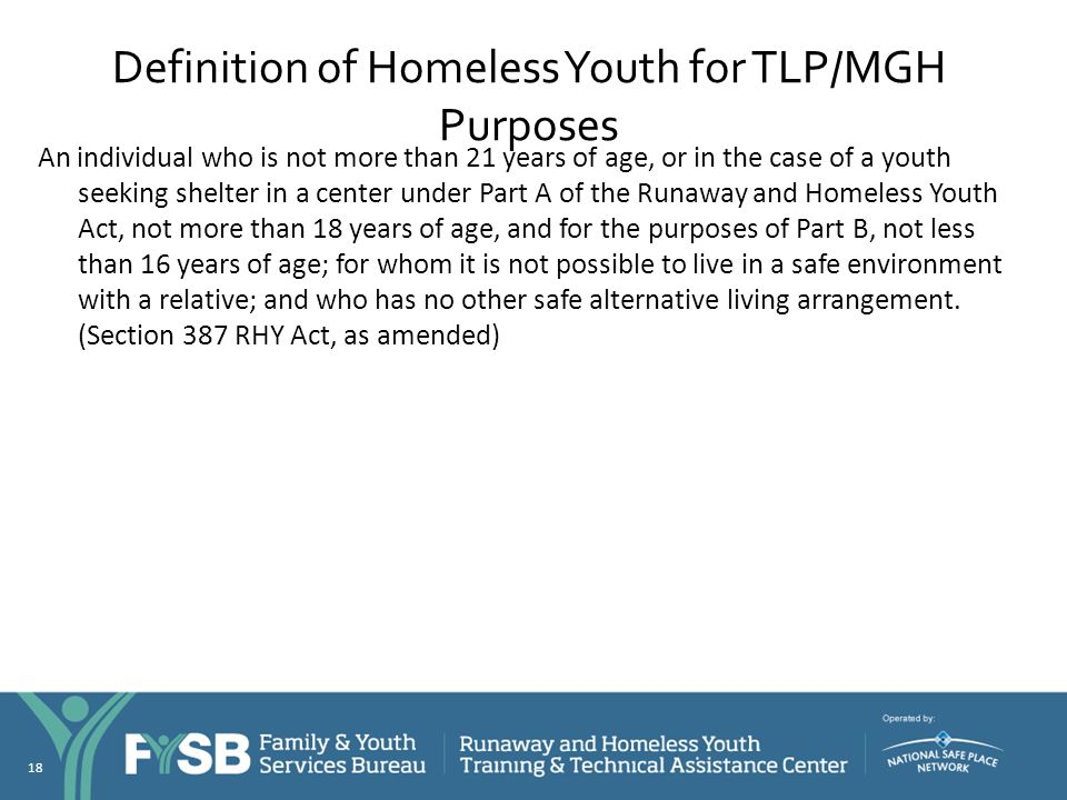 Definition of Homeless Youth for TLP/MGH Purposes An individual who is not more than 21 years of age, or in the case of a youth seeking shelter in a c