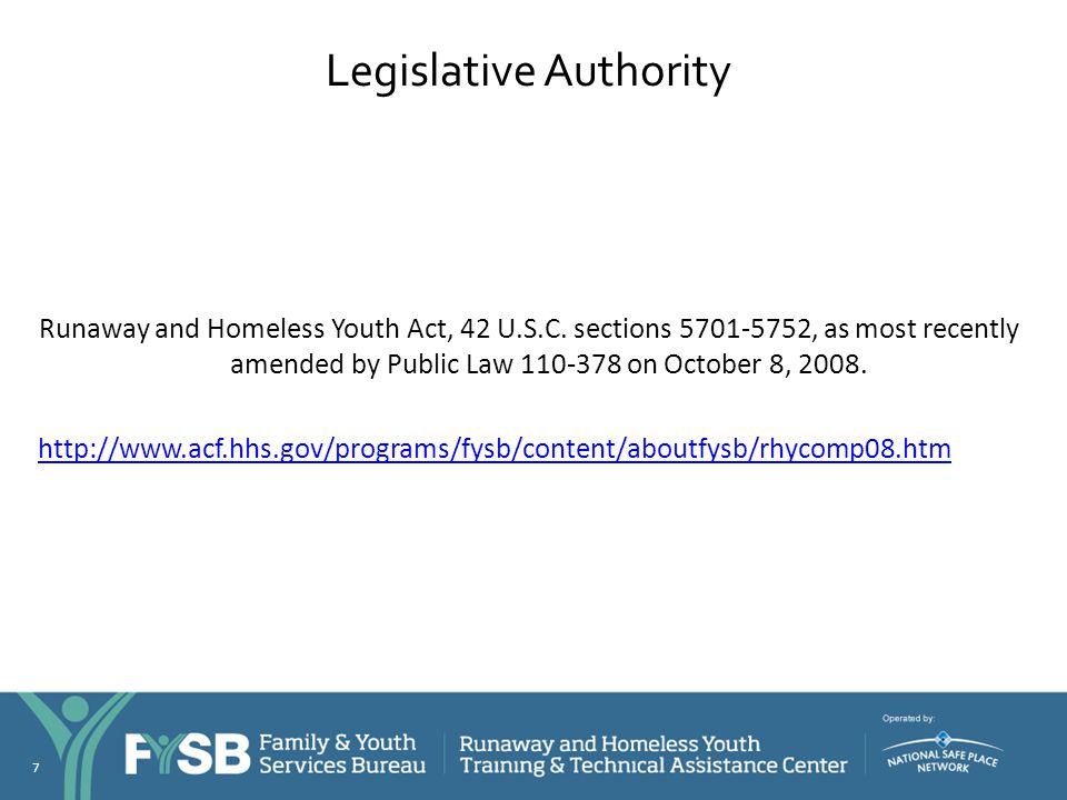 Legislative Authority Runaway and Homeless Youth Act, 42 U.S.C. sections 5701-5752, as most recently amended by Public Law 110-378 on October 8, 2008.