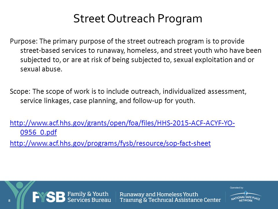 Street Outreach Program Purpose: The primary purpose of the street outreach program is to provide street-based services to runaway, homeless, and stre
