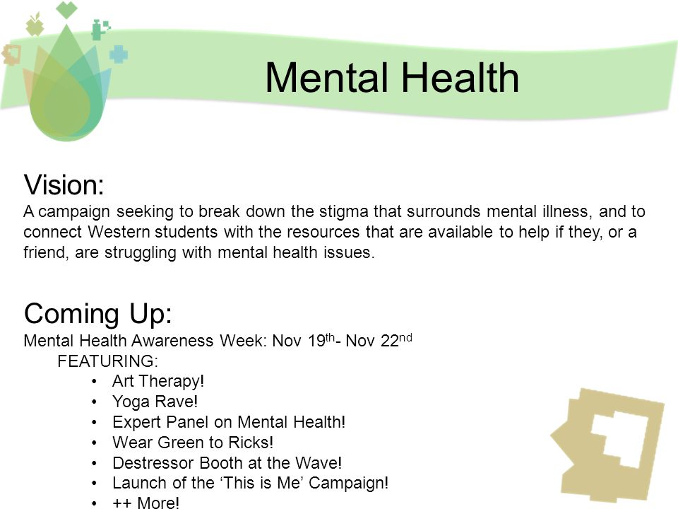 Mental Health Vision: A campaign seeking to break down the stigma that surrounds mental illness, and to connect Western students with the resources that are available to help if they, or a friend, are struggling with mental health issues.
