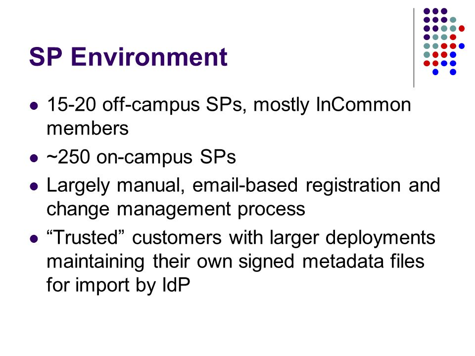 SP Environment 15-20 off-campus SPs, mostly InCommon members ~250 on-campus SPs Largely manual, email-based registration and change management process Trusted customers with larger deployments maintaining their own signed metadata files for import by IdP