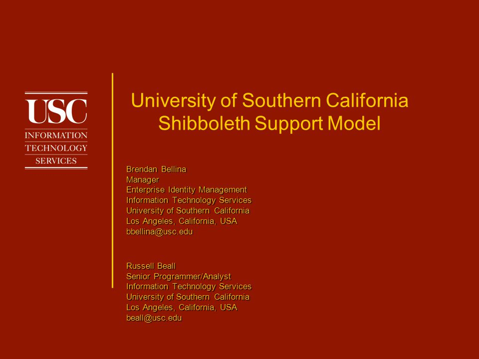 University of Southern California Shibboleth Support Model Russell Beall Senior Programmer/Analyst Information Technology Services University of Southern California Los Angeles, California, USA beall@usc.edu Brendan Bellina Manager Enterprise Identity Management Information Technology Services University of Southern California Los Angeles, California, USA bbellina@usc.edu