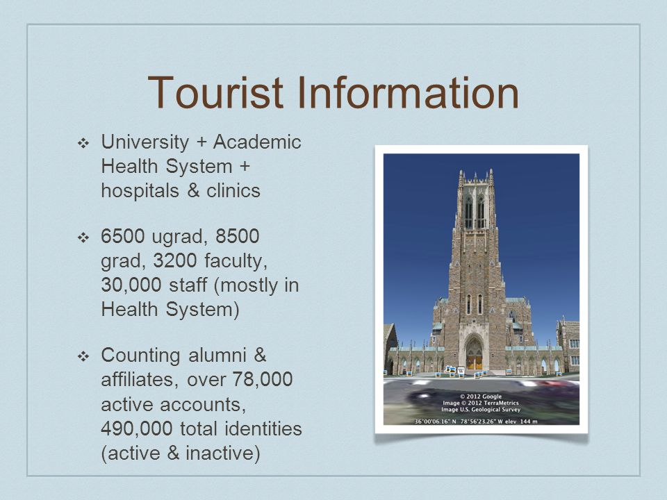 Tourist Information ❖ University + Academic Health System + hospitals & clinics ❖ 6500 ugrad, 8500 grad, 3200 faculty, 30,000 staff (mostly in Health System) ❖ Counting alumni & affiliates, over 78,000 active accounts, 490,000 total identities (active & inactive)